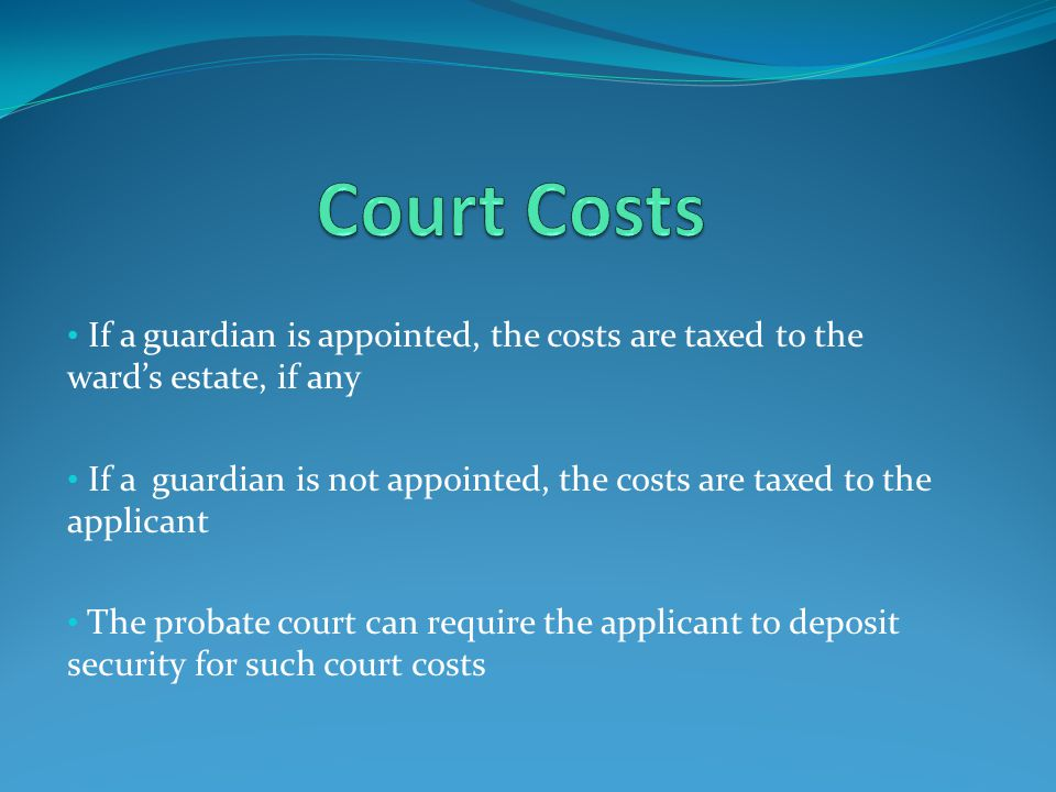 If a guardian is appointed, the costs are taxed to the ward's estate, if any If a guardian is not appointed, the costs are taxed to the applicant The probate court can require the applicant to deposit security for such court costs