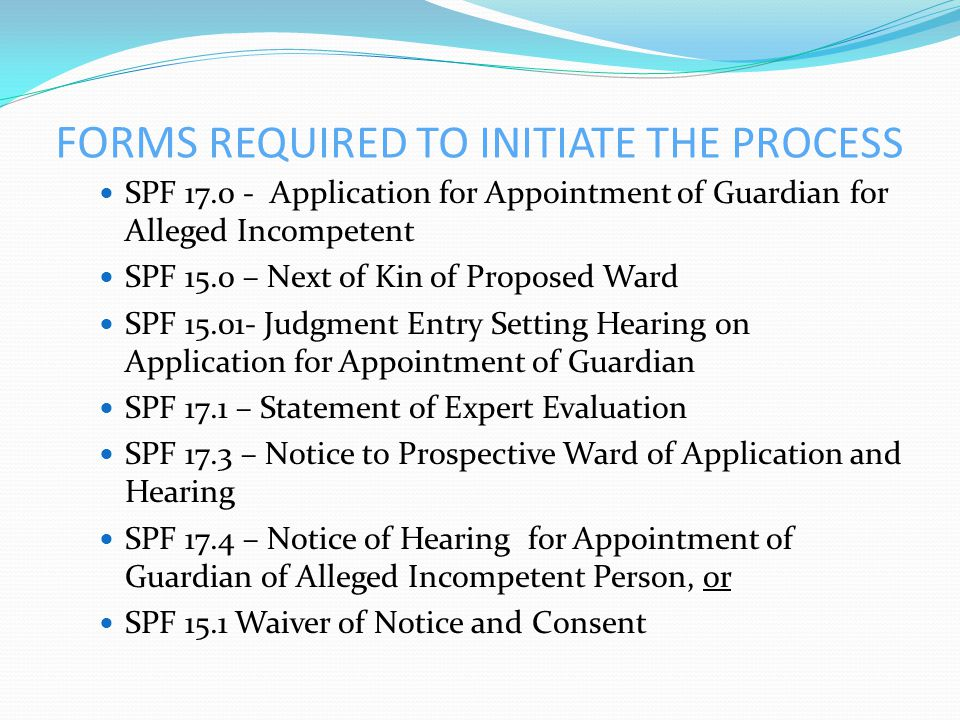 FORMS REQUIRED TO INITIATE THE PROCESS SPF 17.0 - Application for Appointment of Guardian for Alleged Incompetent SPF 15.0 – Next of Kin of Proposed Ward SPF 15.01- Judgment Entry Setting Hearing on Application for Appointment of Guardian SPF 17.1 – Statement of Expert Evaluation SPF 17.3 – Notice to Prospective Ward of Application and Hearing SPF 17.4 – Notice of Hearing for Appointment of Guardian of Alleged Incompetent Person, or SPF 15.1 Waiver of Notice and Consent
