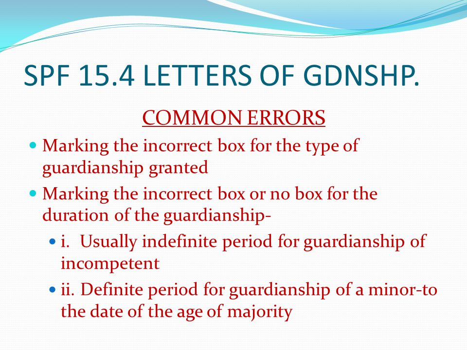 SPF 15.4 LETTERS OF GDNSHP. COMMON ERRORS Marking the incorrect box for the type of guardianship granted Marking the incorrect box or no box for the d