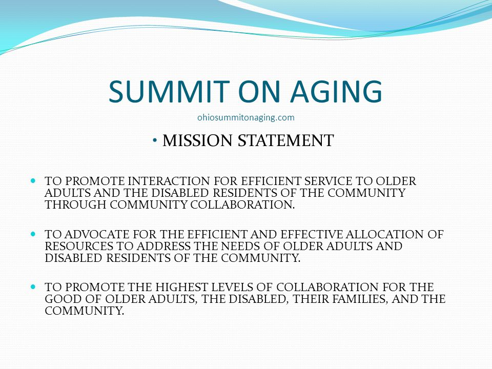 SUMMIT ON AGING ohiosummitonaging.com MISSION STATEMENT TO PROMOTE INTERACTION FOR EFFICIENT SERVICE TO OLDER ADULTS AND THE DISABLED RESIDENTS OF THE