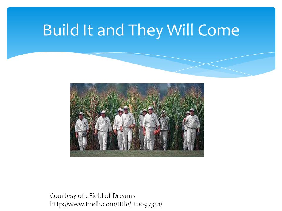Build It and They Will Come Courtesy of : Field of Dreams http://www.imdb.com/title/tt0097351/