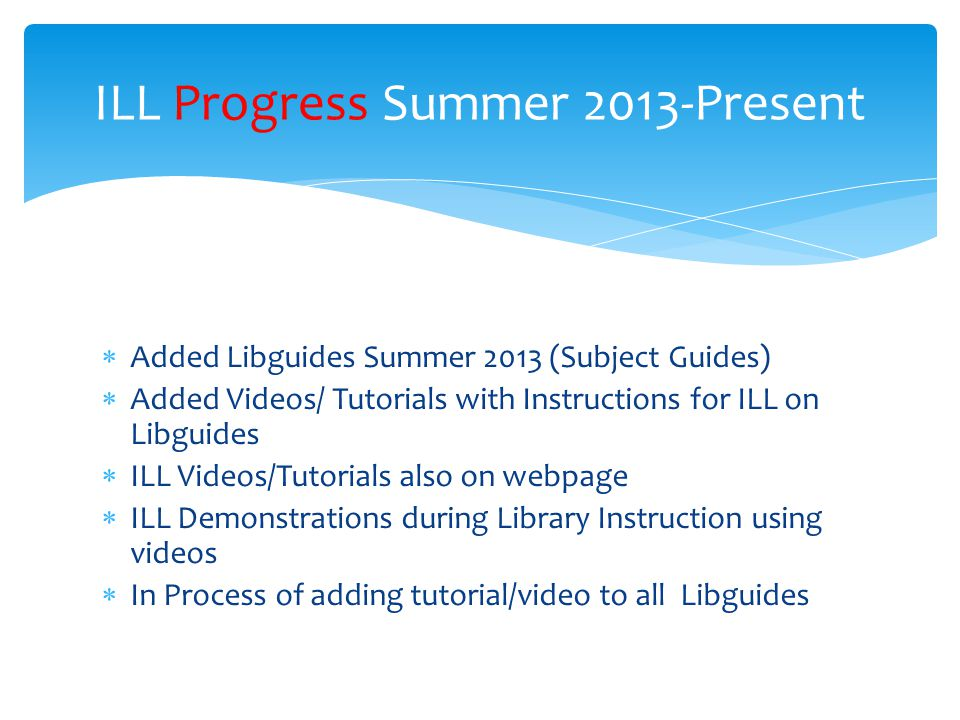  Added Libguides Summer 2013 (Subject Guides)  Added Videos/ Tutorials with Instructions for ILL on Libguides  ILL Videos/Tutorials also on webpage