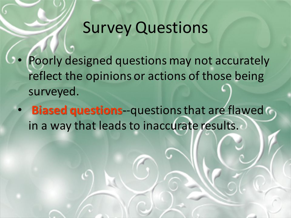 Survey Questions Poorly designed questions may not accurately reflect the opinions or actions of those being surveyed. Biased questions- Biased questi