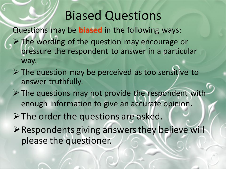 Biased Questions biased Questions may be biased in the following ways:  The wording of the question may encourage or pressure the respondent to answe