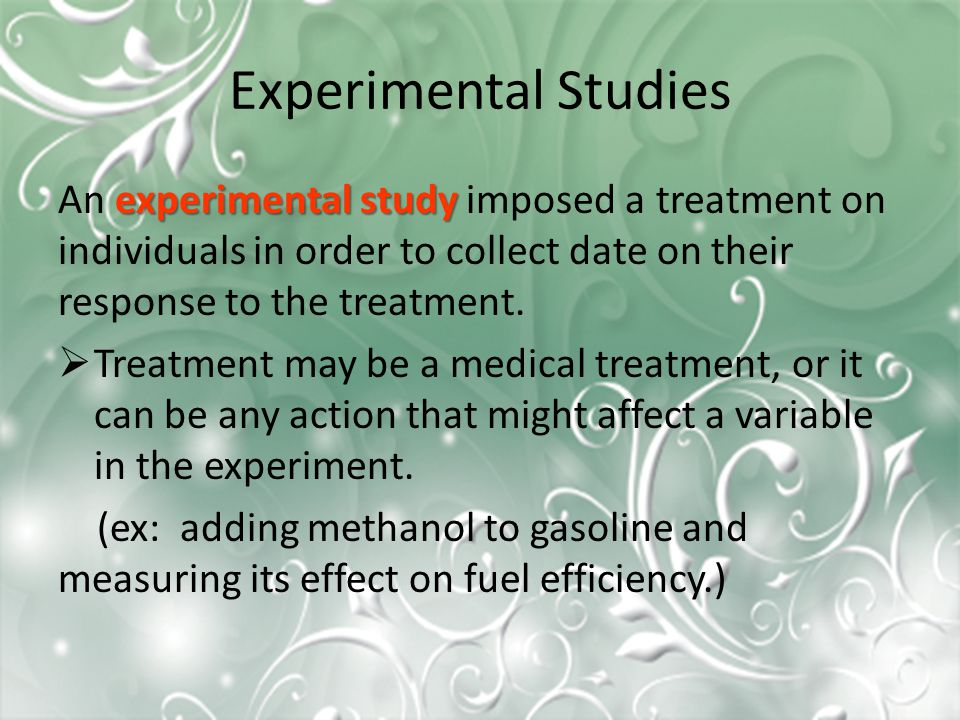 Experimental Studies experimental study An experimental study imposed a treatment on individuals in order to collect date on their response to the treatment.