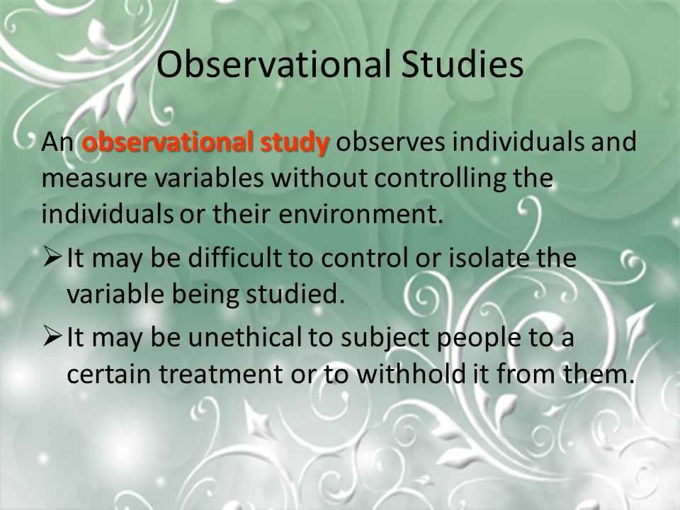 Observational Studies observational study An observational study observes individuals and measure variables without controlling the individuals or their environment.