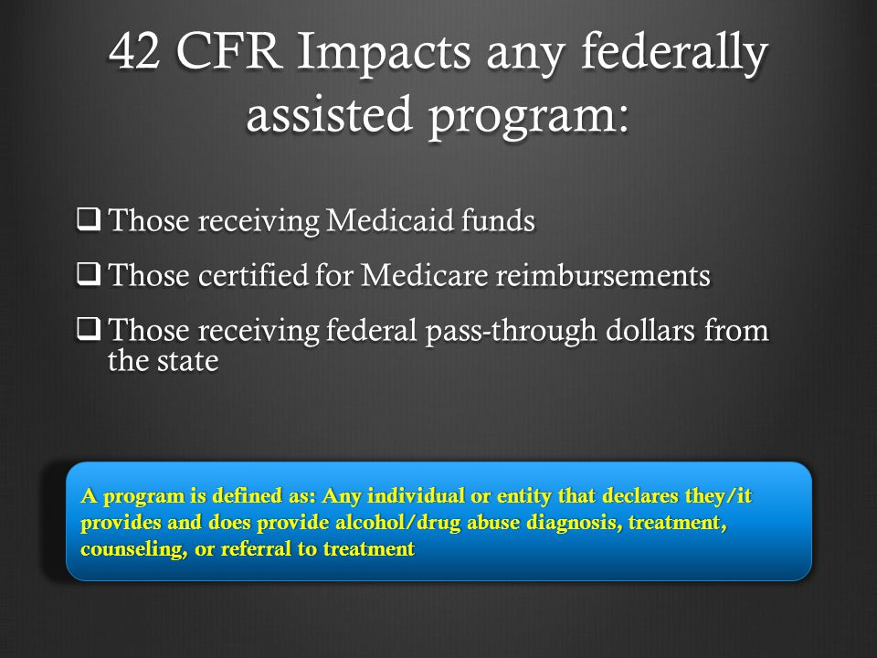 42 CFR protects:  Current patients  Past patients, including deceased  Those who are applying for treatment Patient is defined as an individual who has applied for or been given diagnosis or treatment for alcohol or drug abuse at a federally assisted program