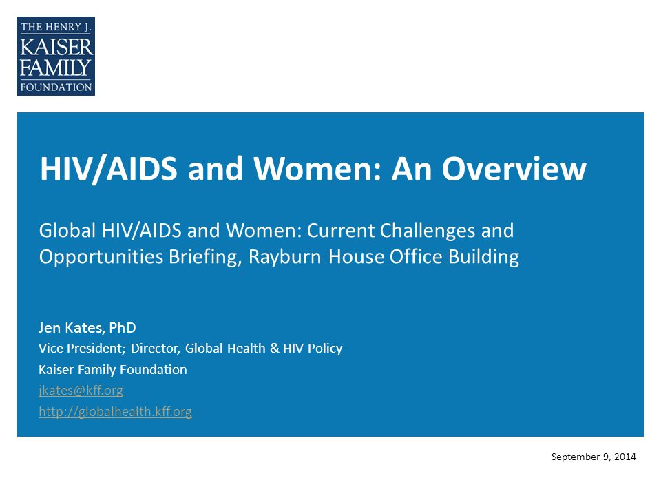 HIV/AIDS and Women: An Overview Global HIV/AIDS and Women: Current Challenges and Opportunities Briefing, Rayburn House Office Building Jen Kates, PhD September 9, 2014 Vice President; Director, Global Health & HIV Policy Kaiser Family Foundation