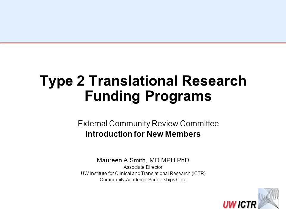 ICTR-CAP Type 2 Translational Research Funding Programs External Community Review Committee Scoring Session Maureen A Smith, MD MPH PhD Associate Director UW Institute for Clinical and Translational Research (ICTR) Community-Academic Partnerships Core