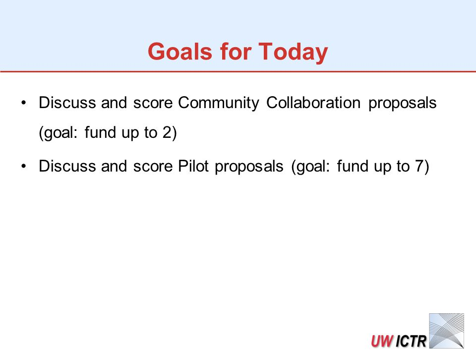 Goals for Today Discuss and score Community Collaboration proposals (goal: fund up to 2) Discuss and score Pilot proposals (goal: fund up to 7)