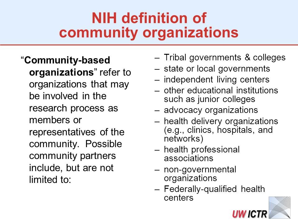 NIH definition of community organizations Community-based organizations refer to organizations that may be involved in the research process as members or representatives of the community.