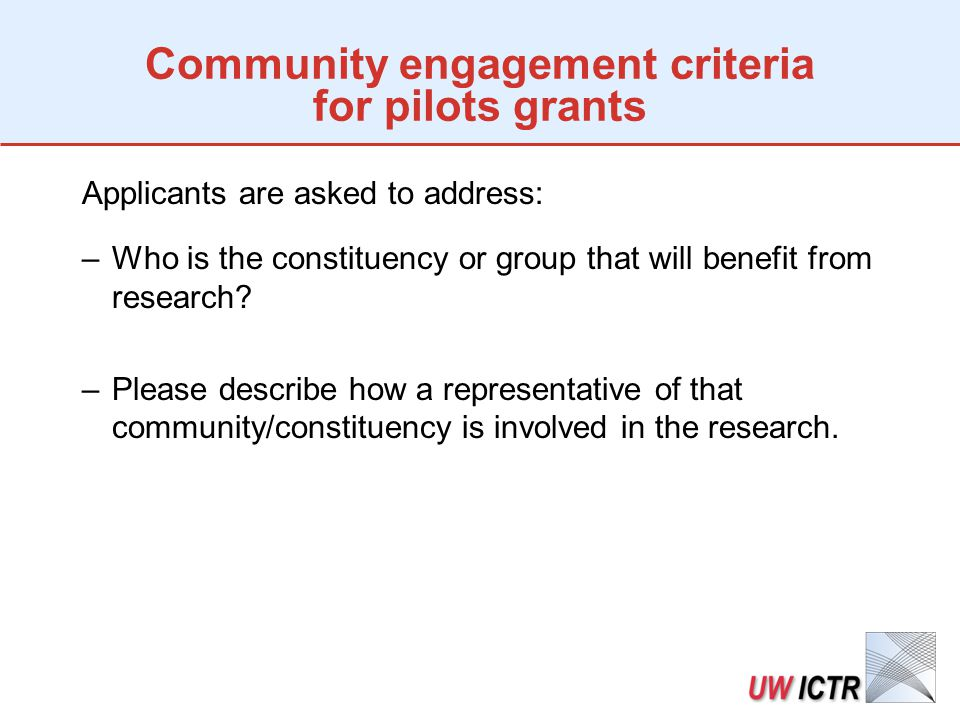 Community engagement criteria for pilots grants Applicants are asked to address: –Who is the constituency or group that will benefit from research.