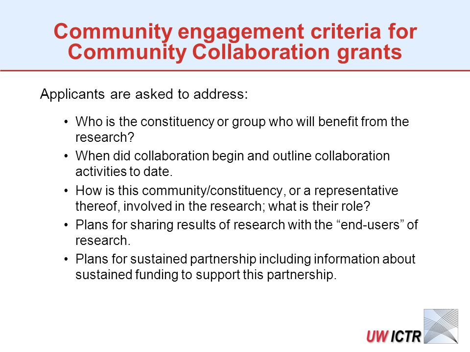 Community engagement criteria for Community Collaboration grants Applicants are asked to address: Who is the constituency or group who will benefit from the research.