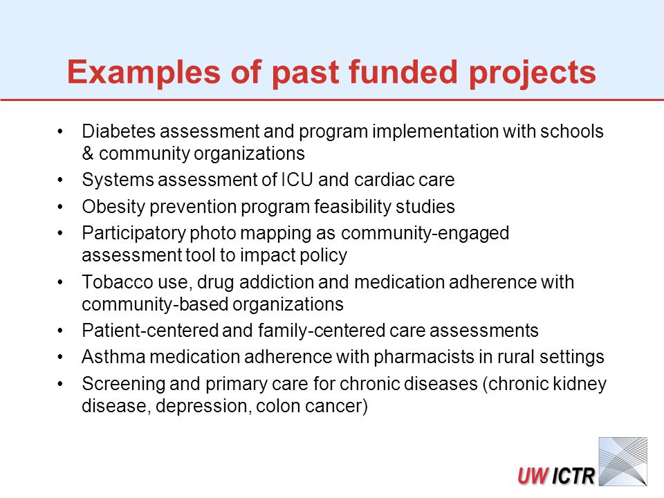 Examples of past funded projects Diabetes assessment and program implementation with schools & community organizations Systems assessment of ICU and cardiac care Obesity prevention program feasibility studies Participatory photo mapping as community-engaged assessment tool to impact policy Tobacco use, drug addiction and medication adherence with community-based organizations Patient-centered and family-centered care assessments Asthma medication adherence with pharmacists in rural settings Screening and primary care for chronic diseases (chronic kidney disease, depression, colon cancer)