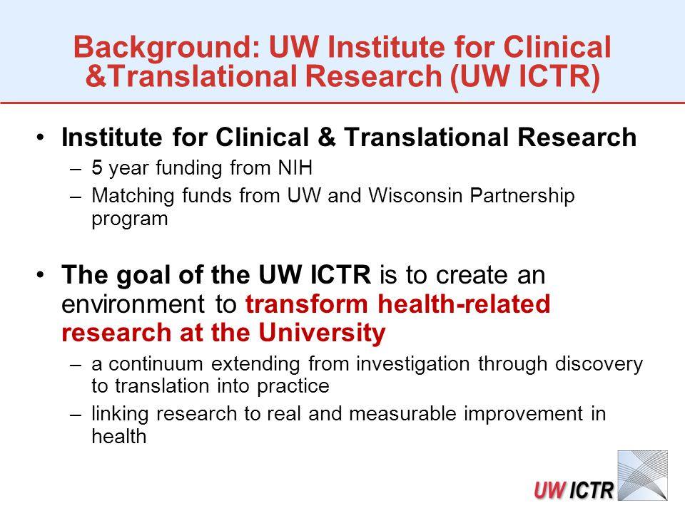 Background: UW Institute for Clinical &Translational Research (UW ICTR) Institute for Clinical & Translational Research –5 year funding from NIH –Matching funds from UW and Wisconsin Partnership program The goal of the UW ICTR is to create an environment to transform health-related research at the University –a continuum extending from investigation through discovery to translation into practice –linking research to real and measurable improvement in health