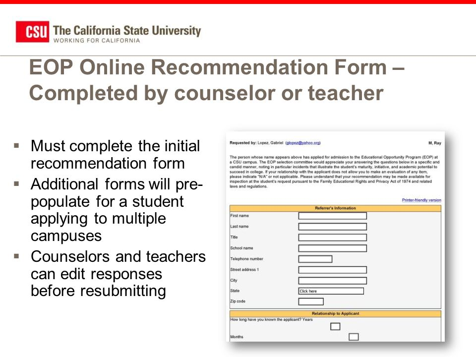 EOP Online Recommendation Form – Completed by counselor or teacher  Must complete the initial recommendation form  Additional forms will pre- populate for a student applying to multiple campuses  Counselors and teachers can edit responses before resubmitting