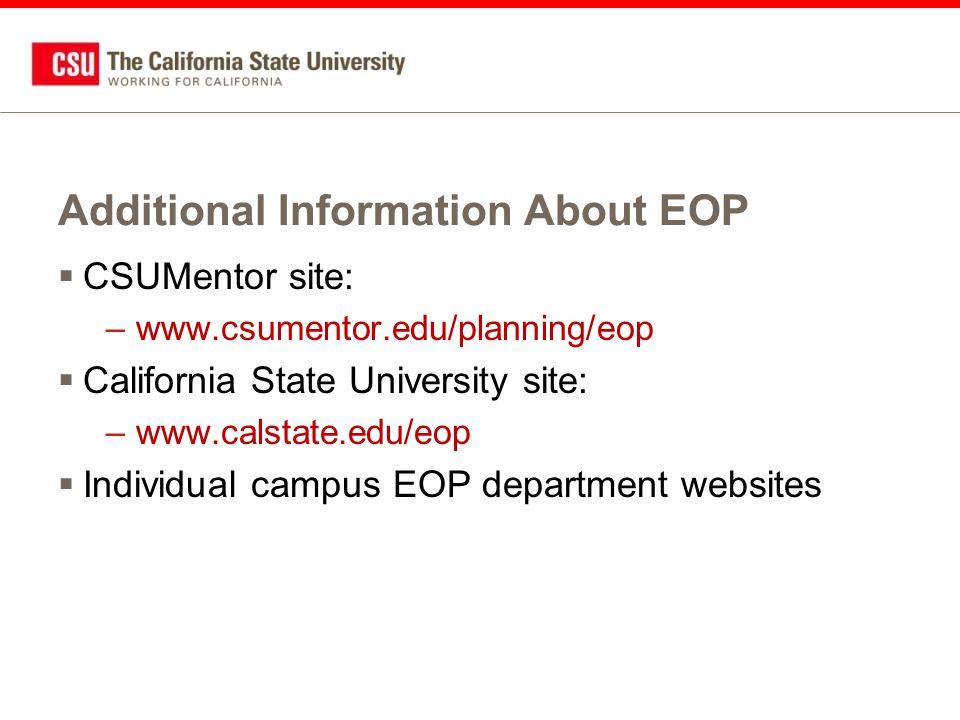 Additional Information About EOP  CSUMentor site: –www.csumentor.edu/planning/eop  California State University site: –www.calstate.edu/eop  Individual campus EOP department websites