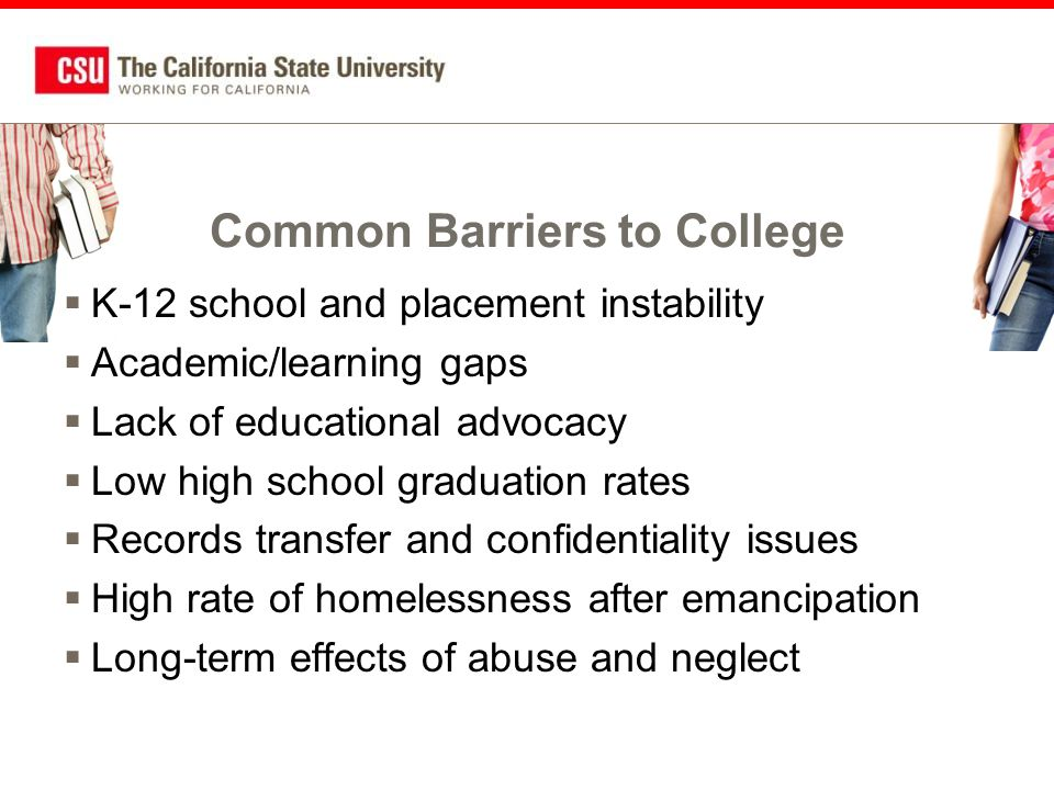 Common Barriers to College  K-12 school and placement instability  Academic/learning gaps  Lack of educational advocacy  Low high school graduation rates  Records transfer and confidentiality issues  High rate of homelessness after emancipation  Long-term effects of abuse and neglect