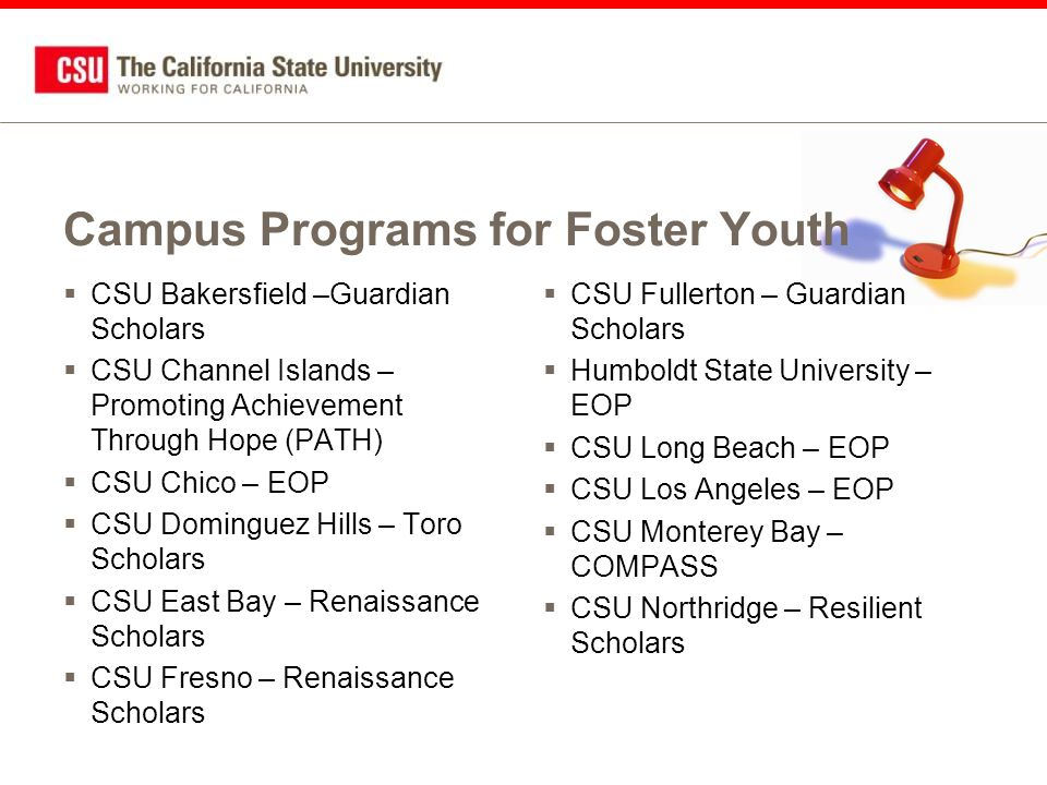 Campus Programs for Foster Youth  CSU Bakersfield –Guardian Scholars  CSU Channel Islands – Promoting Achievement Through Hope (PATH)  CSU Chico – EOP  CSU Dominguez Hills – Toro Scholars  CSU East Bay – Renaissance Scholars  CSU Fresno – Renaissance Scholars  CSU Fullerton – Guardian Scholars  Humboldt State University – EOP  CSU Long Beach – EOP  CSU Los Angeles – EOP  CSU Monterey Bay – COMPASS  CSU Northridge – Resilient Scholars