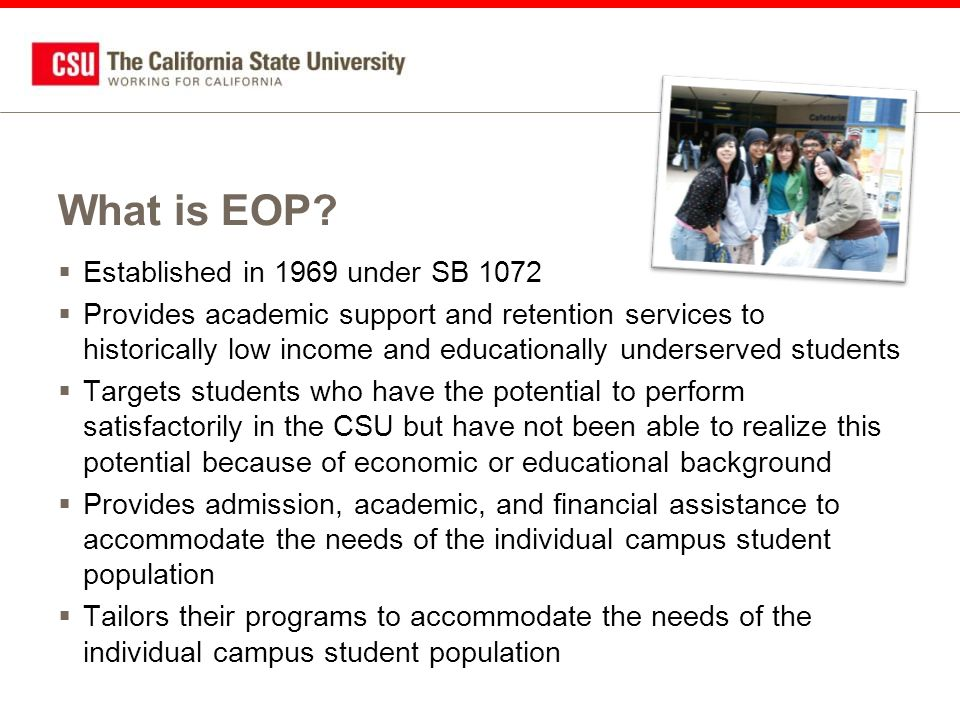 Established in 1969 under SB 1072  Provides academic support and retention services to historically low income and educationally underserved students  Targets students who have the potential to perform satisfactorily in the CSU but have not been able to realize this potential because of economic or educational background  Provides admission, academic, and financial assistance to accommodate the needs of the individual campus student population  Tailors their programs to accommodate the needs of the individual campus student population What is EOP