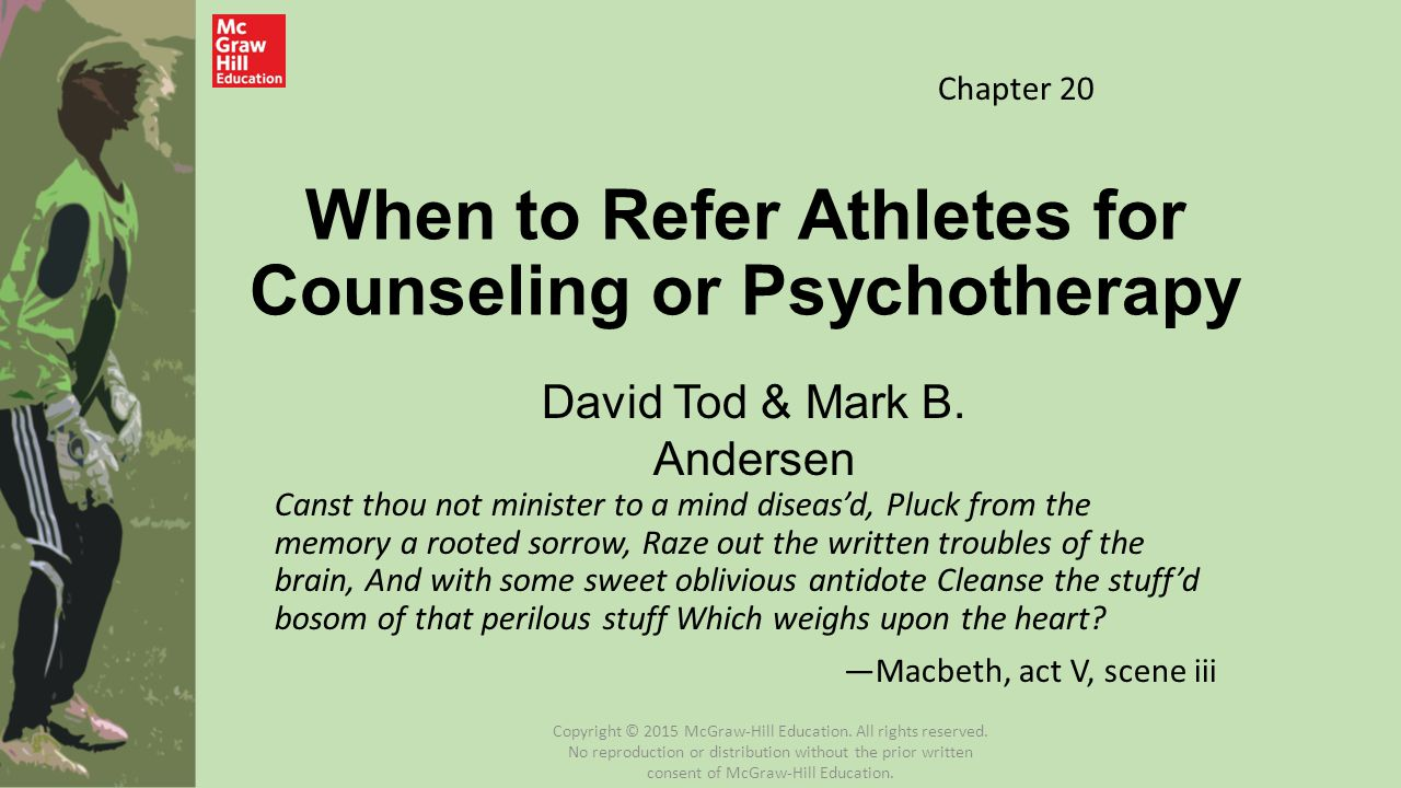 When to Refer Athletes for Counseling or Psychotherapy Canst thou not minister to a mind diseas'd, Pluck from the memory a rooted sorrow, Raze out the written troubles of the brain, And with some sweet oblivious antidote Cleanse the stuff'd bosom of that perilous stuff Which weighs upon the heart.