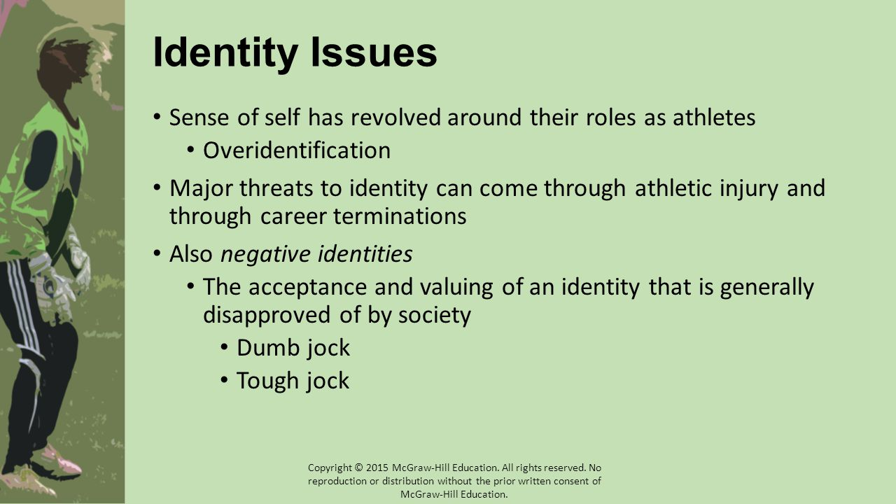 Identity Issues Sense of self has revolved around their roles as athletes Overidentification Major threats to identity can come through athletic injury and through career terminations Also negative identities The acceptance and valuing of an identity that is generally disapproved of by society Dumb jock Tough jock Copyright © 2015 McGraw-Hill Education.