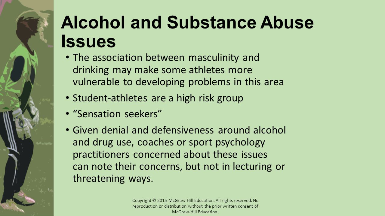 Alcohol and Substance Abuse Issues The association between masculinity and drinking may make some athletes more vulnerable to developing problems in this area Student-athletes are a high risk group Sensation seekers Given denial and defensiveness around alcohol and drug use, coaches or sport psychology practitioners concerned about these issues can note their concerns, but not in lecturing or threatening ways.