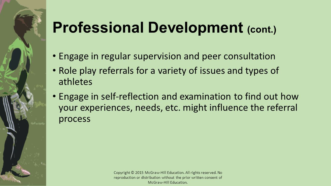 Professional Development (cont.) Engage in regular supervision and peer consultation Role play referrals for a variety of issues and types of athletes Engage in self-reflection and examination to find out how your experiences, needs, etc.