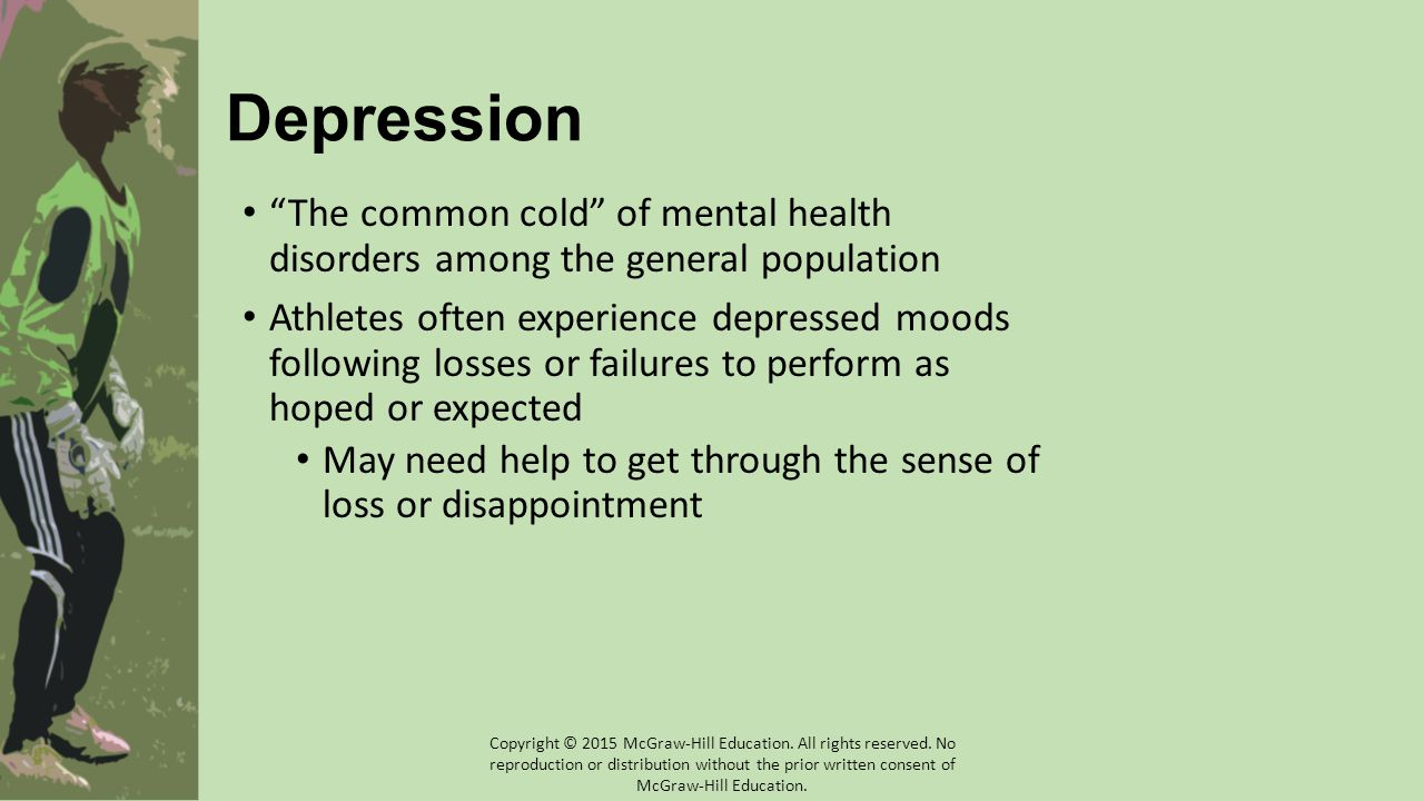 Depression The common cold of mental health disorders among the general population Athletes often experience depressed moods following losses or failures to perform as hoped or expected May need help to get through the sense of loss or disappointment Copyright © 2015 McGraw-Hill Education.
