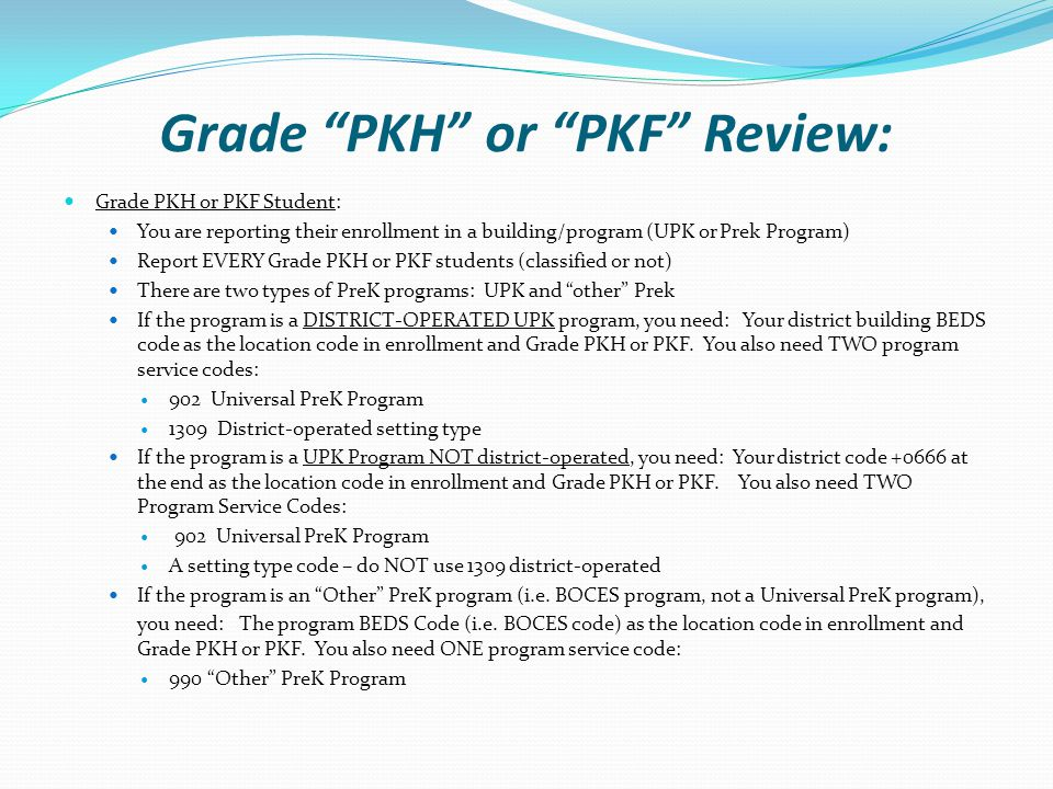 Grade PKH or PKF Review: Grade PKH or PKF Student: You are reporting their enrollment in a building/program (UPK or Prek Program) Report EVERY Grade PKH or PKF students (classified or not) There are two types of PreK programs: UPK and other Prek If the program is a DISTRICT-OPERATED UPK program, you need: Your district building BEDS code as the location code in enrollment and Grade PKH or PKF.
