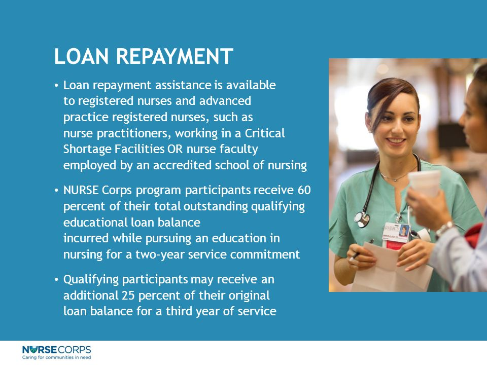 LOAN REPAYMENT Loan repayment assistance is available to registered nurses and advanced practice registered nurses, such as nurse practitioners, working in a Critical Shortage Facilities OR nurse faculty employed by an accredited school of nursing NURSE Corps program participants receive 60 percent of their total outstanding qualifying educational loan balance incurred while pursuing an education in nursing for a two-year service commitment Qualifying participants may receive an additional 25 percent of their original loan balance for a third year of service