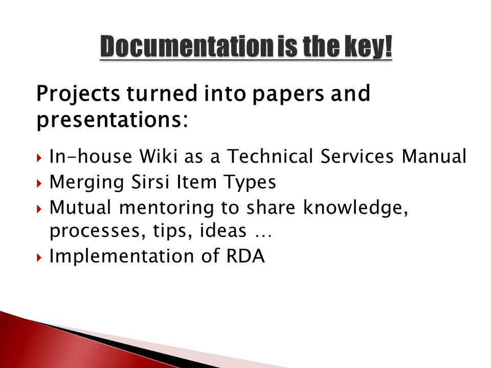 Projects turned into papers and presentations:  In-house Wiki as a Technical Services Manual  Merging Sirsi Item Types  Mutual mentoring to share knowledge, processes, tips, ideas …  Implementation of RDA
