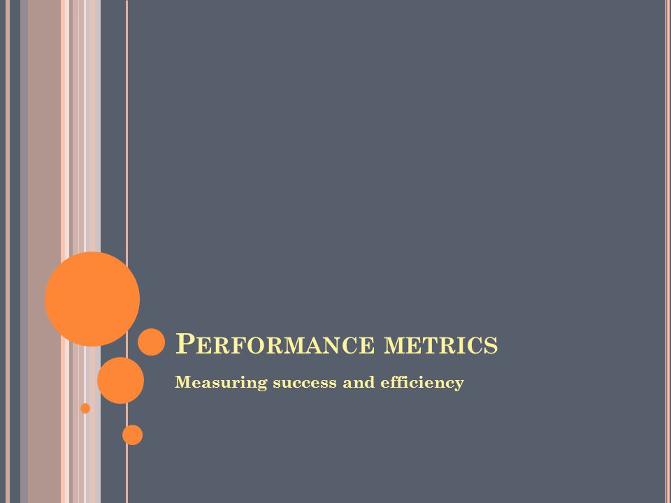 P ERFORMANCE METRICS Measuring success and efficiency