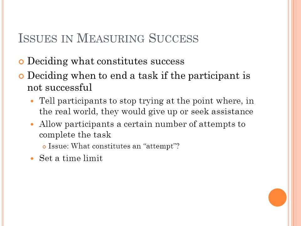 I SSUES IN M EASURING S UCCESS Deciding what constitutes success Deciding when to end a task if the participant is not successful Tell participants to stop trying at the point where, in the real world, they would give up or seek assistance Allow participants a certain number of attempts to complete the task Issue: What constitutes an attempt .