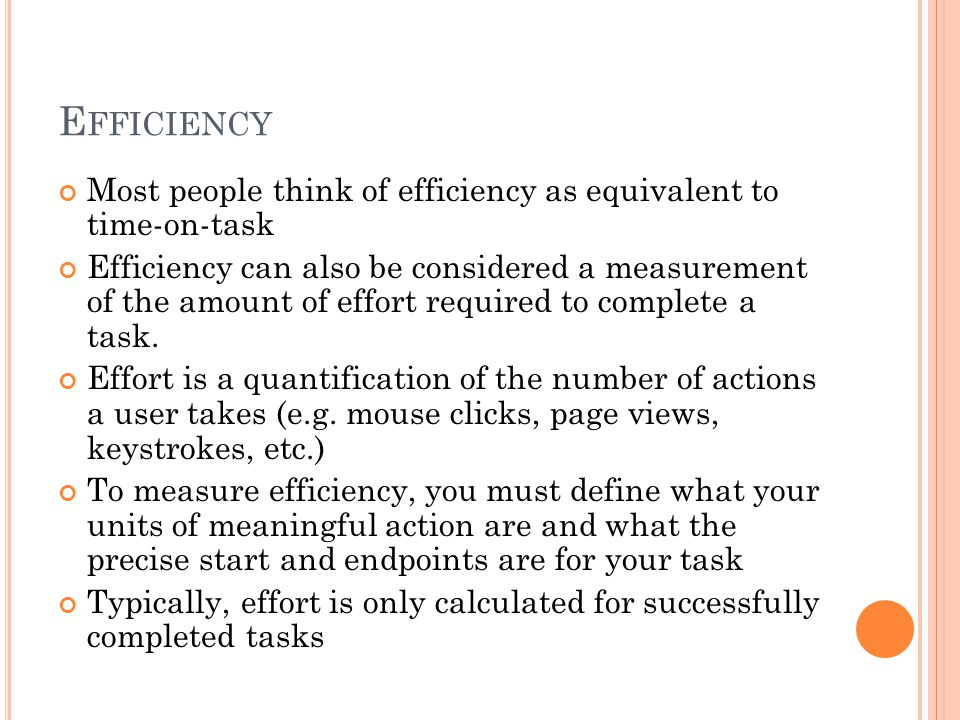 E FFICIENCY Most people think of efficiency as equivalent to time-on-task Efficiency can also be considered a measurement of the amount of effort required to complete a task.