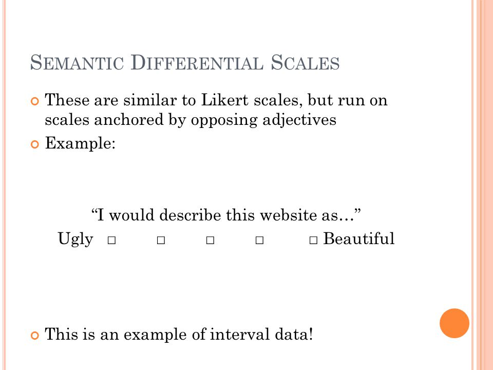S EMANTIC D IFFERENTIAL S CALES These are similar to Likert scales, but run on scales anchored by opposing adjectives Example: I would describe this website as… Ugly□ □□□ □ Beautiful This is an example of interval data!