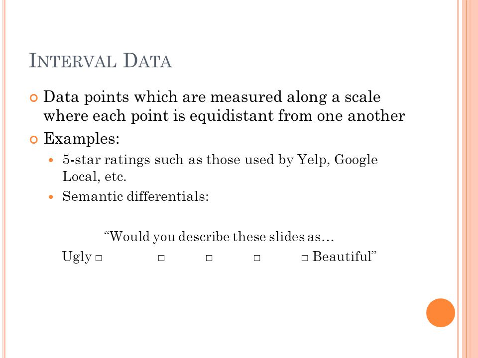I NTERVAL D ATA Data points which are measured along a scale where each point is equidistant from one another Examples: 5-star ratings such as those used by Yelp, Google Local, etc.
