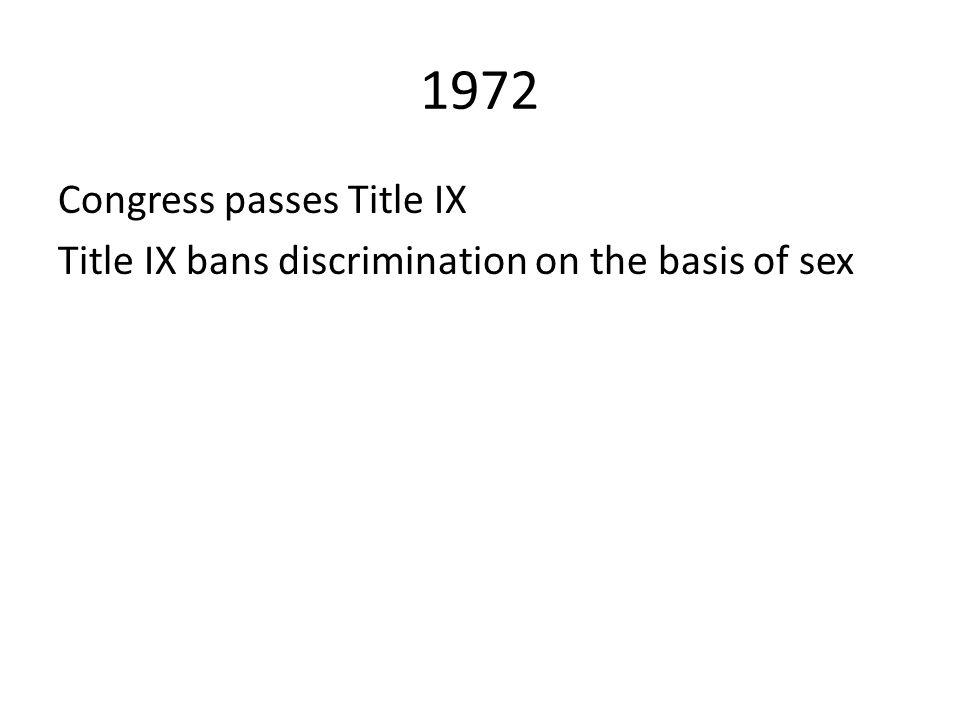1972 Congress passes Title IX Title IX bans discrimination on the basis of sex
