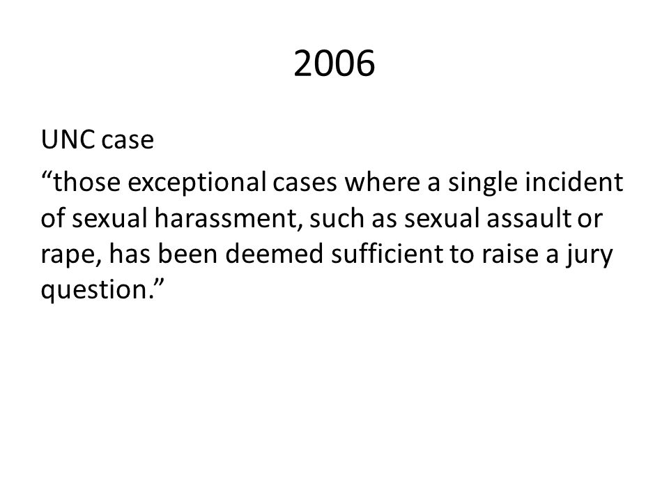 2006 UNC case those exceptional cases where a single incident of sexual harassment, such as sexual assault or rape, has been deemed sufficient to raise a jury question.