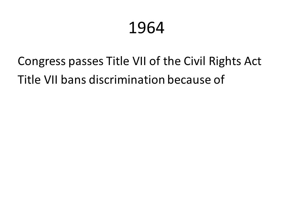 1964 Congress passes Title VII of the Civil Rights Act Title VII bans discrimination because of