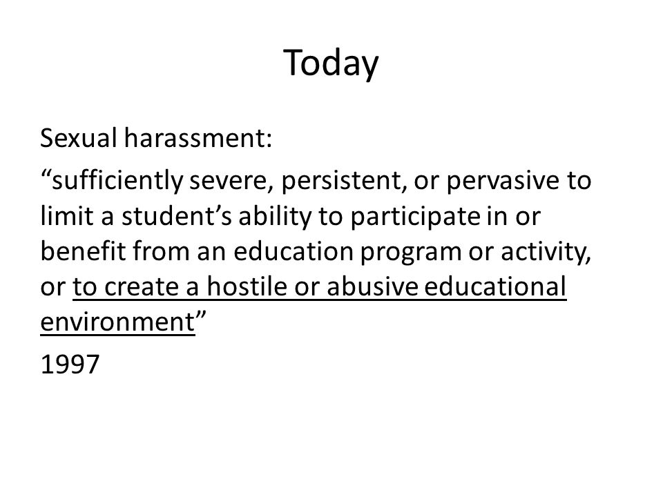Today Sexual harassment: sufficiently severe, persistent, or pervasive to limit a student's ability to participate in or benefit from an education program or activity, or to create a hostile or abusive educational environment 1997