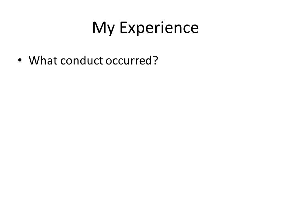 My Experience What conduct occurred?