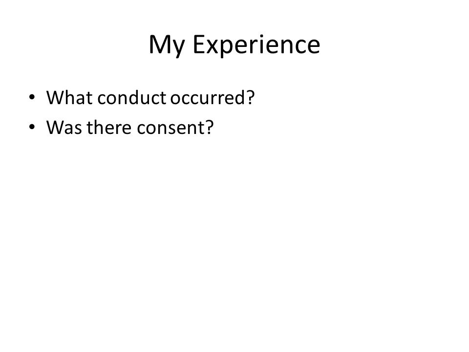 My Experience What conduct occurred? Was there consent?