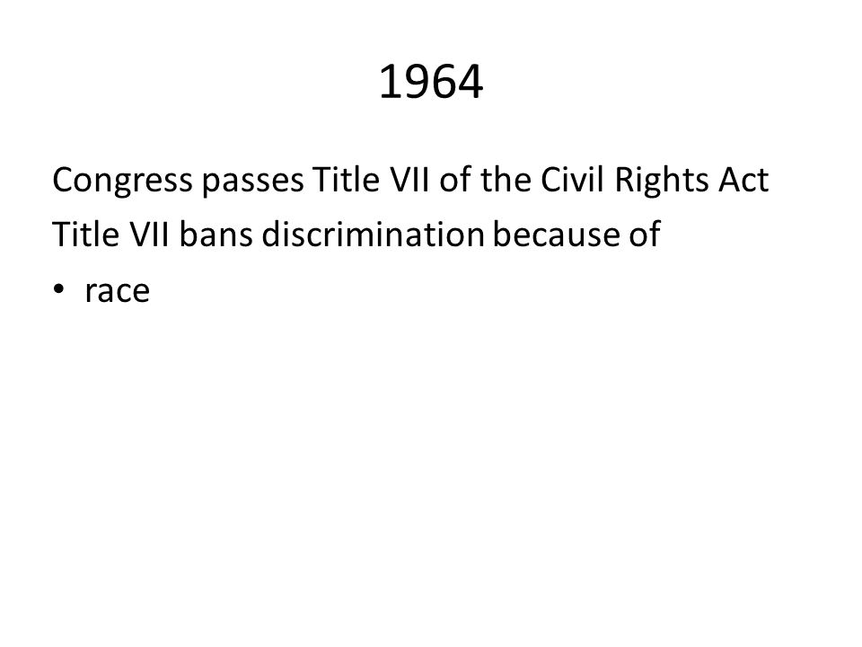 1964 Congress passes Title VII of the Civil Rights Act Title VII bans discrimination because of race