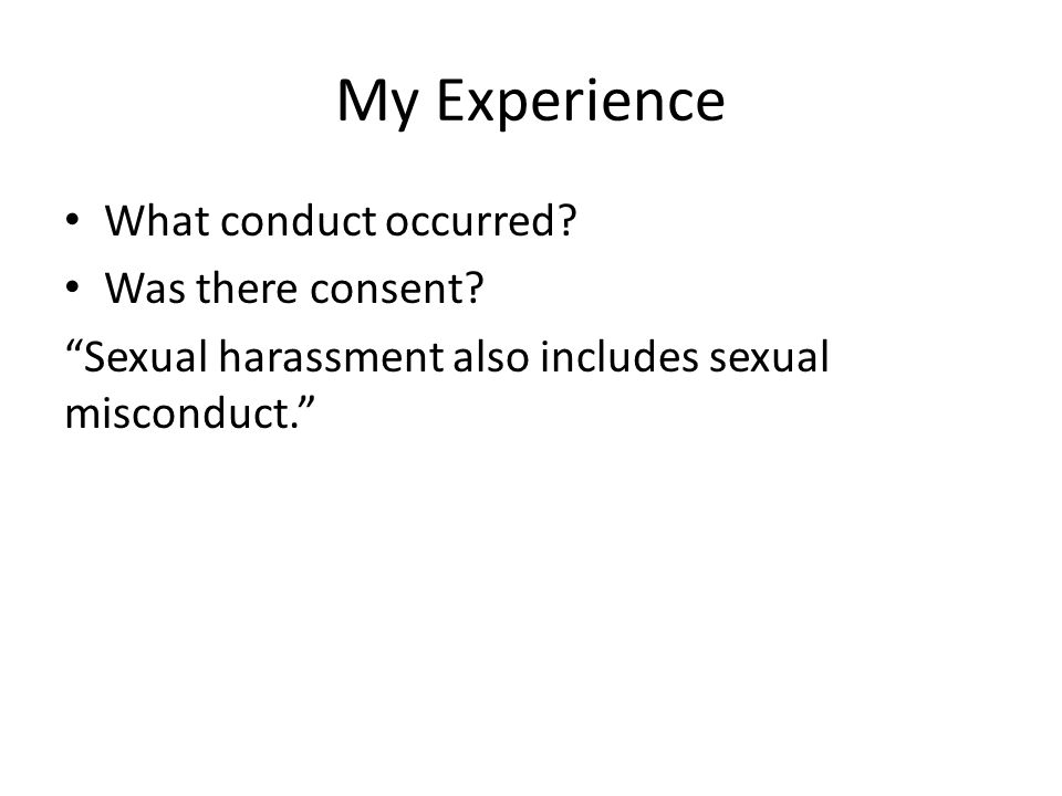 My Experience What conduct occurred.Was there consent.