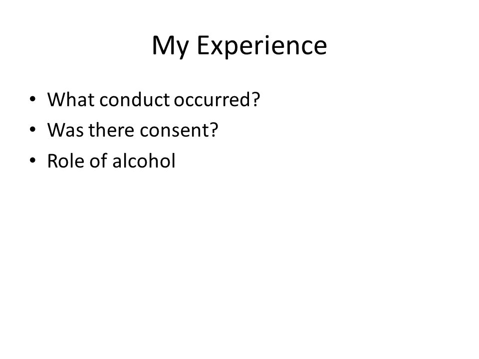 My Experience What conduct occurred? Was there consent? Role of alcohol