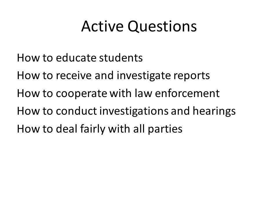 Active Questions How to educate students How to receive and investigate reports How to cooperate with law enforcement How to conduct investigations and hearings How to deal fairly with all parties
