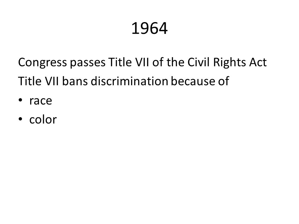 1964 Congress passes Title VII of the Civil Rights Act Title VII bans discrimination because of race color