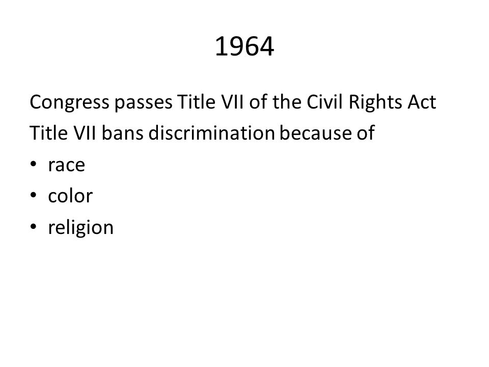 1964 Congress passes Title VII of the Civil Rights Act Title VII bans discrimination because of race color religion