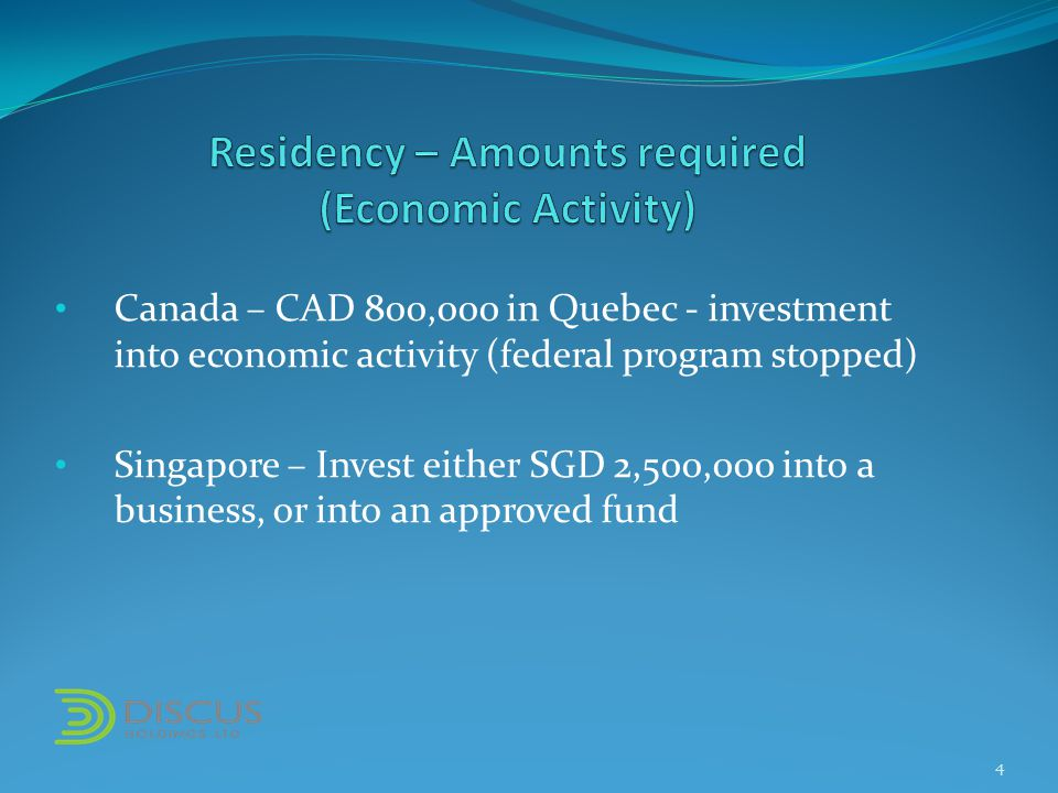 Canada – CAD 800,000 in Quebec - investment into economic activity (federal program stopped) Singapore – Invest either SGD 2,500,000 into a business, or into an approved fund 4